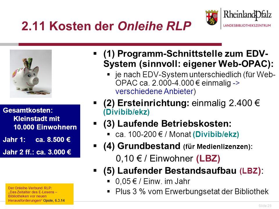 Slide 25 2.11 Kosten der Onleihe RLP (1) Programm-Schnittstelle zum EDV- System (sinnvoll: eigener Web-OPAC): je nach EDV-System unterschiedlich (für Web- OPAC ca.