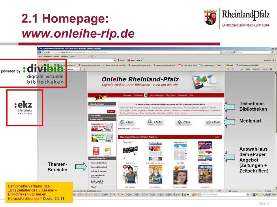 Slide 7 2.1 Homepage: www.onleihe-rlp.de Der Onleihe-Verbund RLP: Das Zeitalter des E-Lesens – Bibliotheken vor neuen Herausforderungen Opole, 6.3.14 Teilnehmer- Bibliotheken Medienart Auswahl aus dem ePaper- Angebot (Zeitungen + Zeitschriften) Themen- Bereiche
