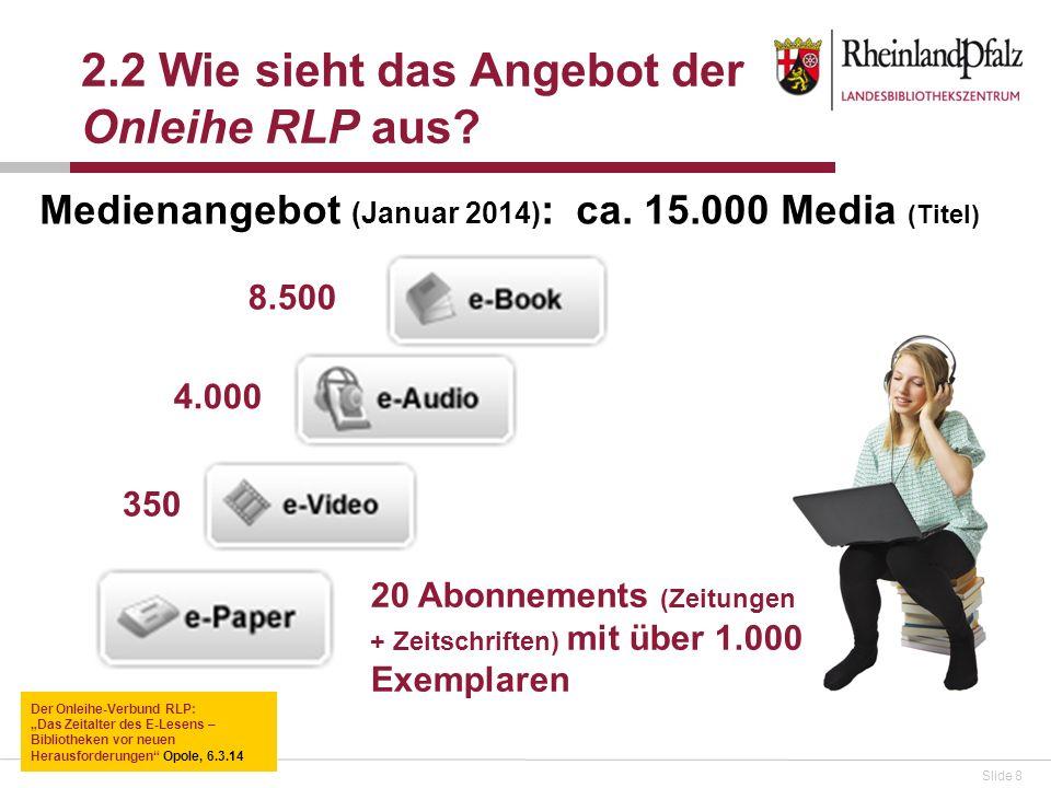 Slide 8 2.2 Wie sieht das Angebot der Onleihe RLP aus? Medienangebot (Januar 2014) : ca. 15.000 Media (Titel) 8.500 4.000 350 20 Abonnements (Zeitunge