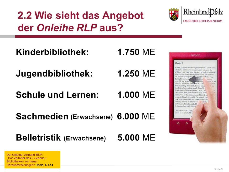 Slide 9 Kinderbibliothek: 1.750 ME Jugendbibliothek: 1.250 ME Schule und Lernen: 1.000 ME Sachmedien (Erwachsene) 6.000 ME Belletristik (Erwachsene) 5.000 ME 2.2 Wie sieht das Angebot der Onleihe RLP aus.