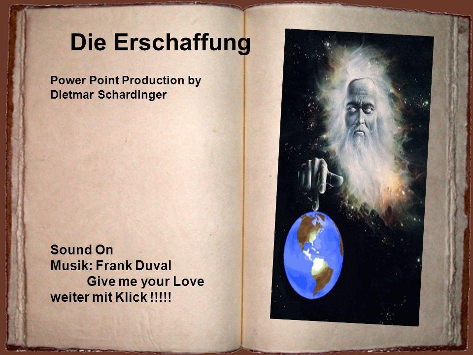 Die Erschaffung Power Point Production by Dietmar Schardinger Sound On Musik: Frank Duval Give me your Love weiter mit Klick !!!!!