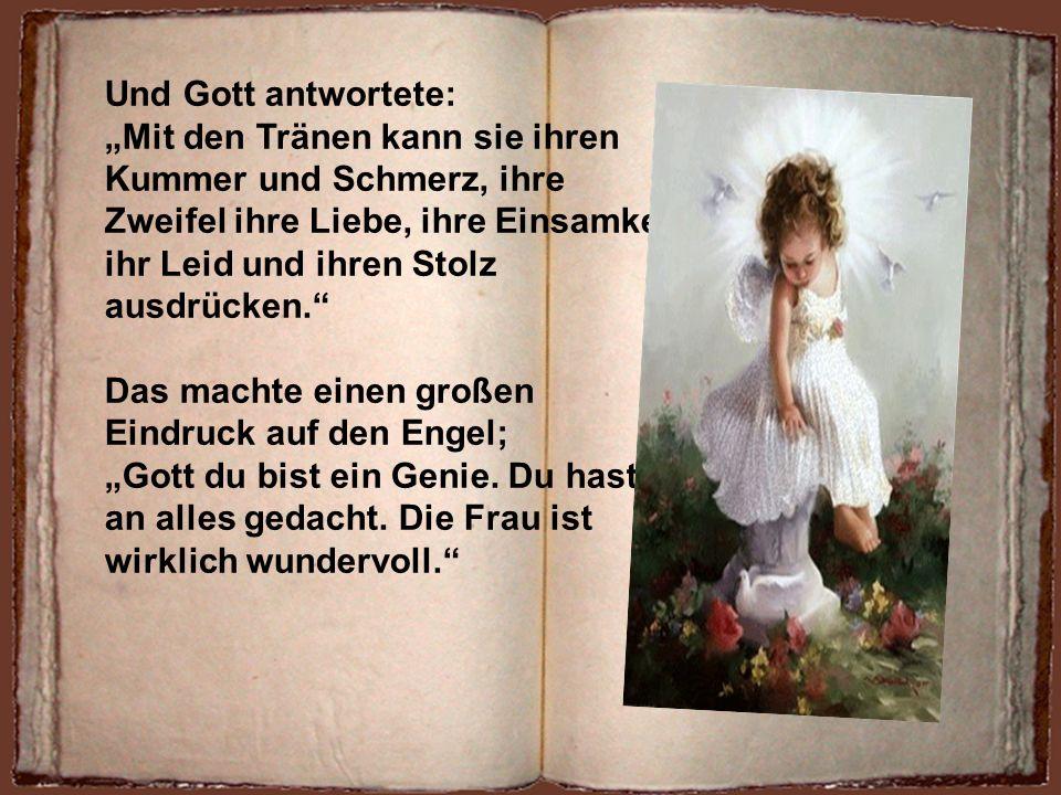 Der Engel berührte die Wange der Frau…… Gott es scheint als wäre deine Schöpfung undicht! Du hast ihr zu viele Bürden auferlegt! Sie ist nicht undicht