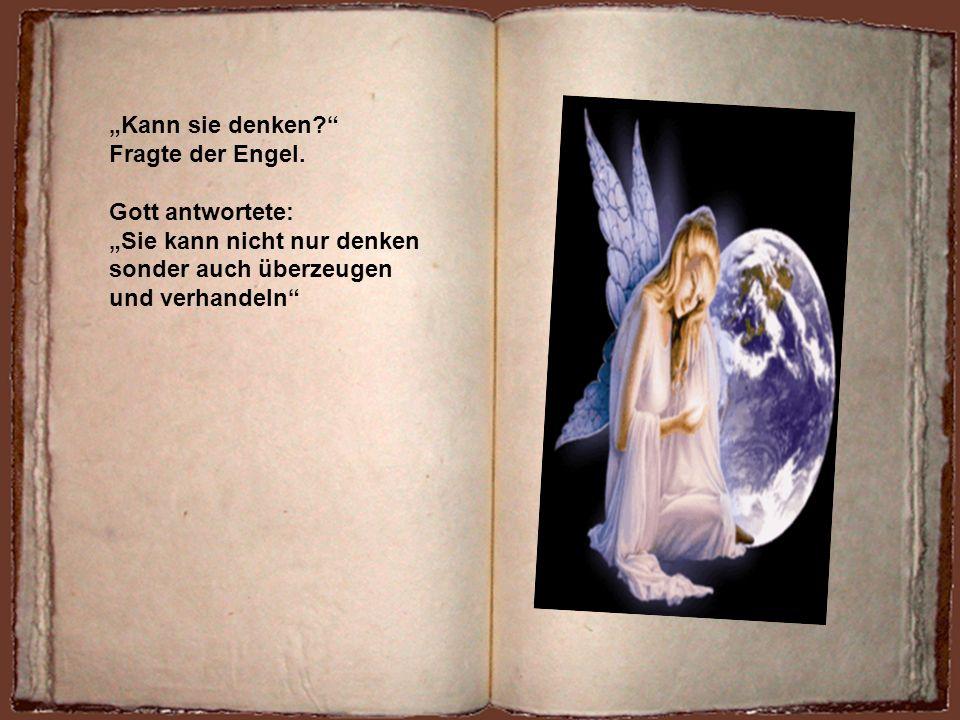 Der Engel kam näher und berührte die Frau. Aber Gott du hast sie so Weich gemacht Sie ist ja auch weich sagte Gott Aber ich hab sie ebenso stark gemac