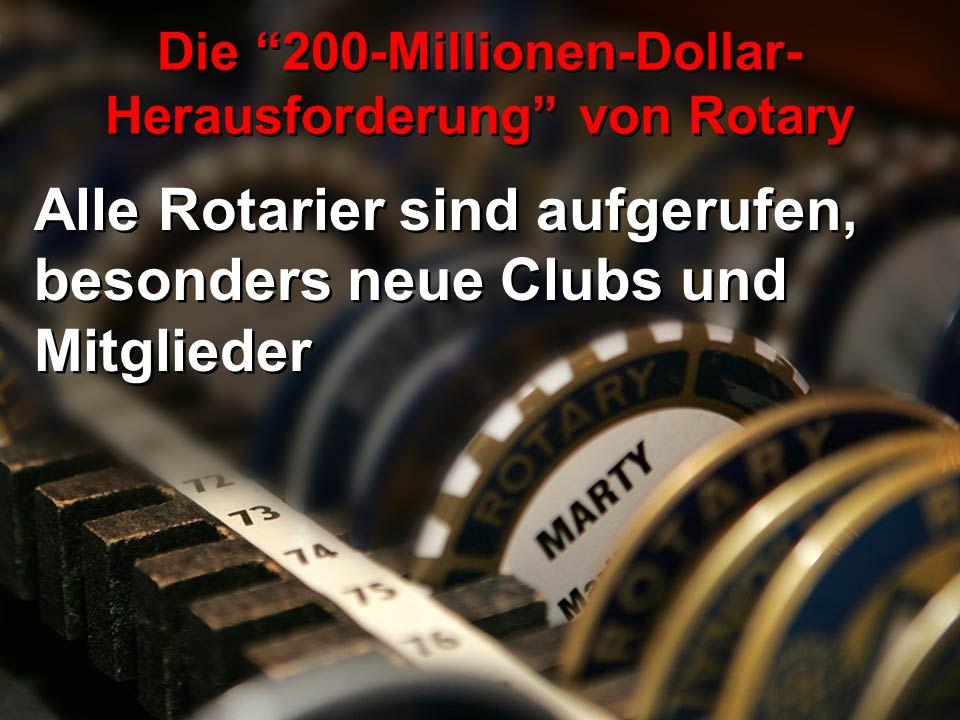 Alle Rotarier sind aufgerufen, besonders neue Clubs und Mitglieder Die 200-Millionen-Dollar- Herausforderung von Rotary
