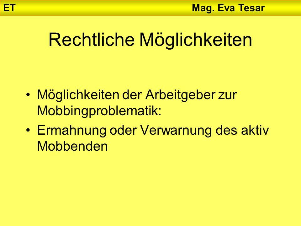 Rechtliche Möglichkeiten Möglichkeiten der Arbeitgeber zur Mobbingproblematik: Ermahnung oder Verwarnung des aktiv Mobbenden ET Mag. Eva Tesar