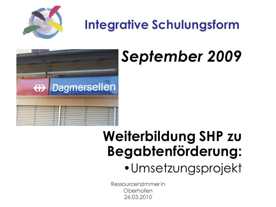 Ressourcenzimmer in Oberhofen 26.03.2010 Integrative Schulungsform September 2009 Weiterbildung SHP zu Begabtenförderung: Umsetzungsprojekt