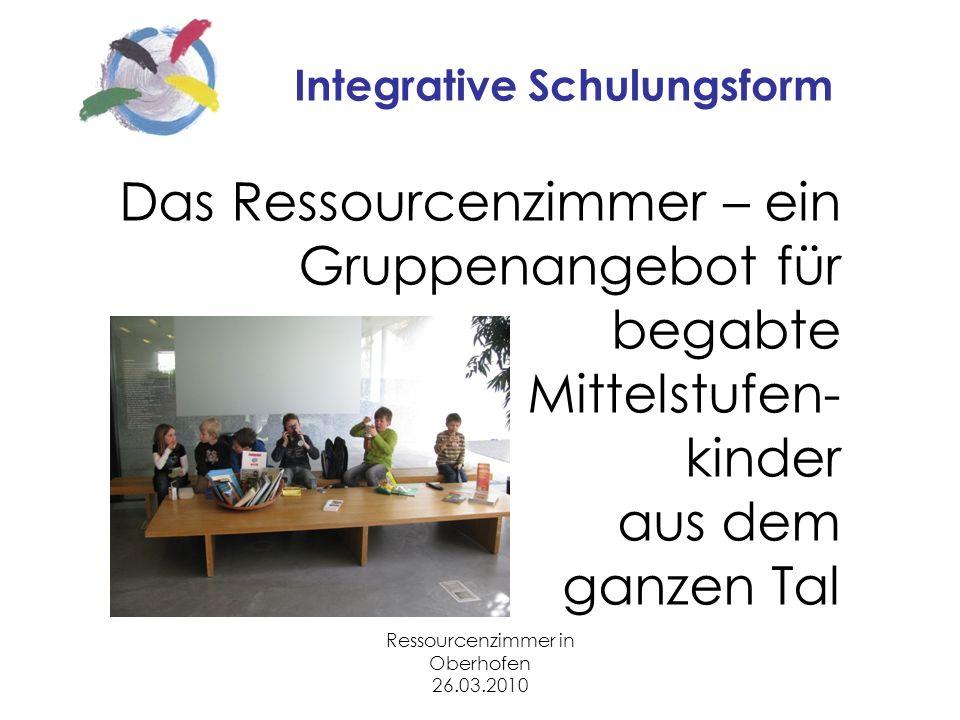 Ressourcenzimmer in Oberhofen 26.03.2010 Integrative Schulungsform Das Ressourcenzimmer – ein Gruppenangebot für begabte Mittelstufen- kinder aus dem ganzen Tal