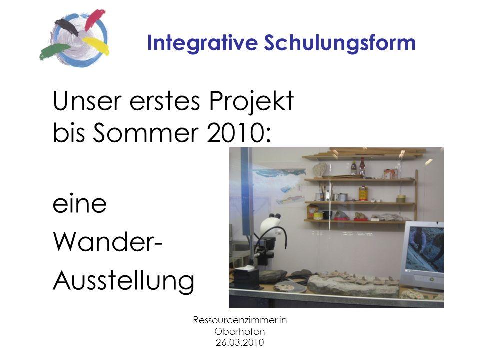 Ressourcenzimmer in Oberhofen 26.03.2010 Integrative Schulungsform Unser erstes Projekt bis Sommer 2010: eine Wander- Ausstellung