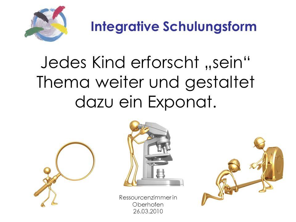 Ressourcenzimmer in Oberhofen 26.03.2010 Integrative Schulungsform Jedes Kind erforscht sein Thema weiter und gestaltet dazu ein Exponat.