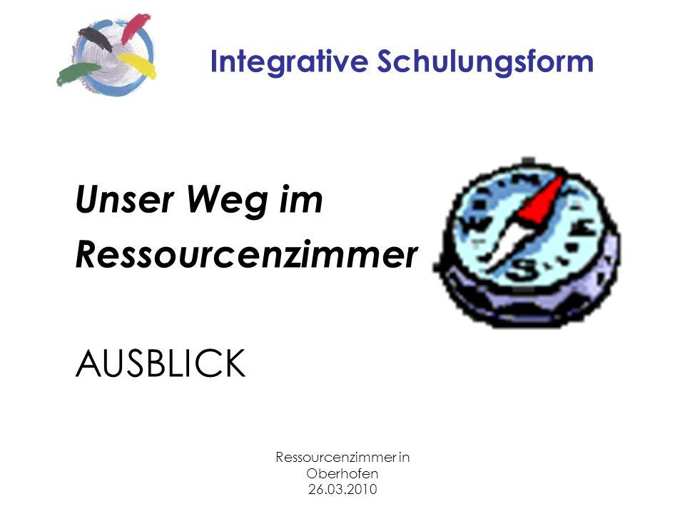Ressourcenzimmer in Oberhofen 26.03.2010 Integrative Schulungsform Unser Weg im Ressourcenzimmer AUSBLICK