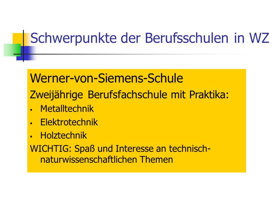 Schwerpunkte der Berufsschulen in WZ Werner-von-Siemens-Schule Zweijährige Berufsfachschule mit Praktika: Metalltechnik Elektrotechnik Holztechnik WICHTIG: Spaß und Interesse an technisch- naturwissenschaftlichen Themen