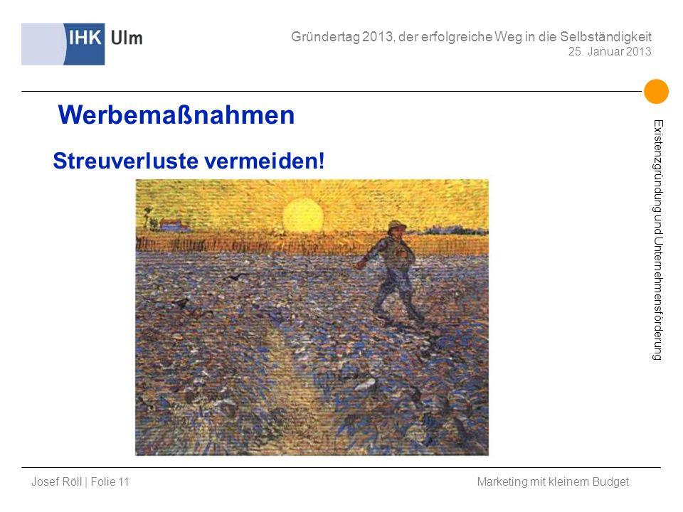 Josef Röll | Folie 11 Marketing mit kleinem Budget Gründertag 2013, der erfolgreiche Weg in die Selbständigkeit 25. Januar 2013 Existenzgründung und U