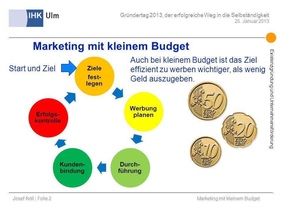 Josef Röll | Folie 2 Marketing mit kleinem Budget Gründertag 2013, der erfolgreiche Weg in die Selbständigkeit 25. Januar 2013 Existenzgründung und Un