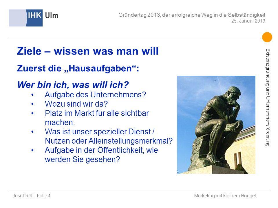 Josef Röll | Folie 4 Marketing mit kleinem Budget Gründertag 2013, der erfolgreiche Weg in die Selbständigkeit 25. Januar 2013 Existenzgründung und Un