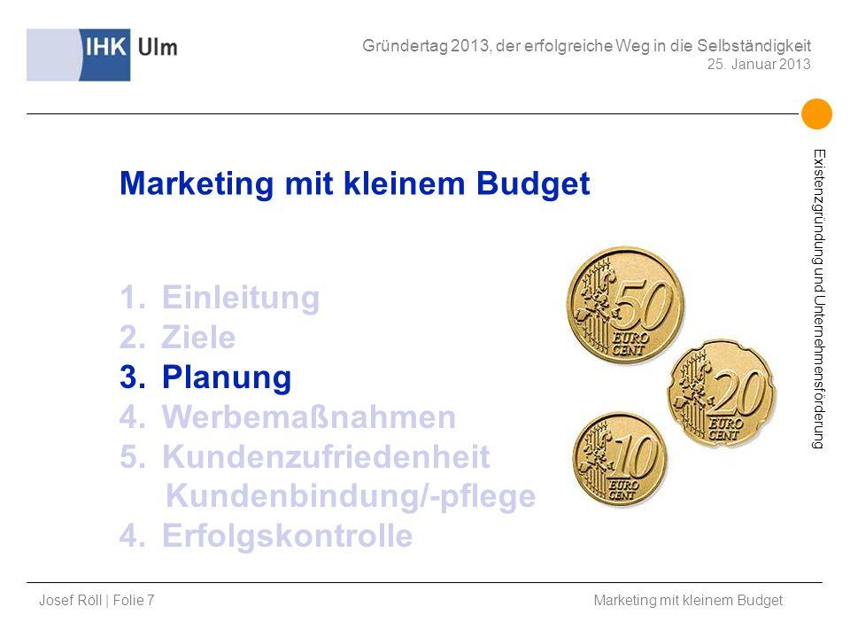 Josef Röll | Folie 7 Marketing mit kleinem Budget Gründertag 2013, der erfolgreiche Weg in die Selbständigkeit 25. Januar 2013 Existenzgründung und Un