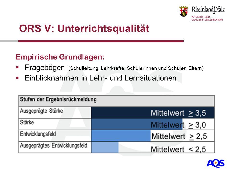 ORS V: Unterrichtsqualität Empirische Grundlagen: Fragebögen (Schulleitung, Lehrkräfte, Schülerinnen und Schüler, Eltern) Einblicknahmen in Lehr- und