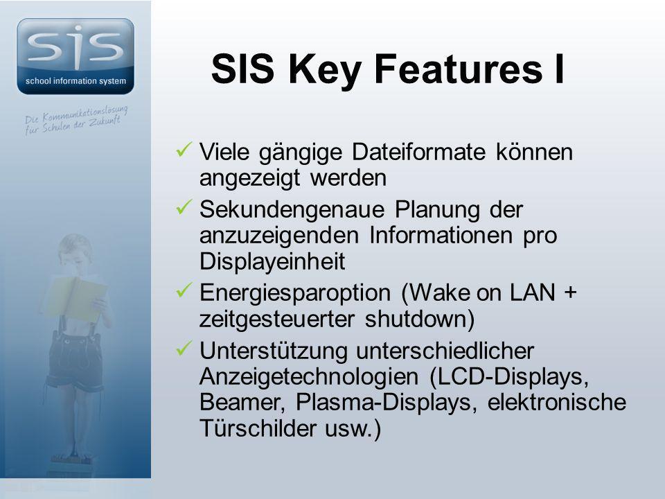 SIS Key Features I Viele gängige Dateiformate können angezeigt werden Sekundengenaue Planung der anzuzeigenden Informationen pro Displayeinheit Energiesparoption (Wake on LAN + zeitgesteuerter shutdown) Unterstützung unterschiedlicher Anzeigetechnologien (LCD-Displays, Beamer, Plasma-Displays, elektronische Türschilder usw.)
