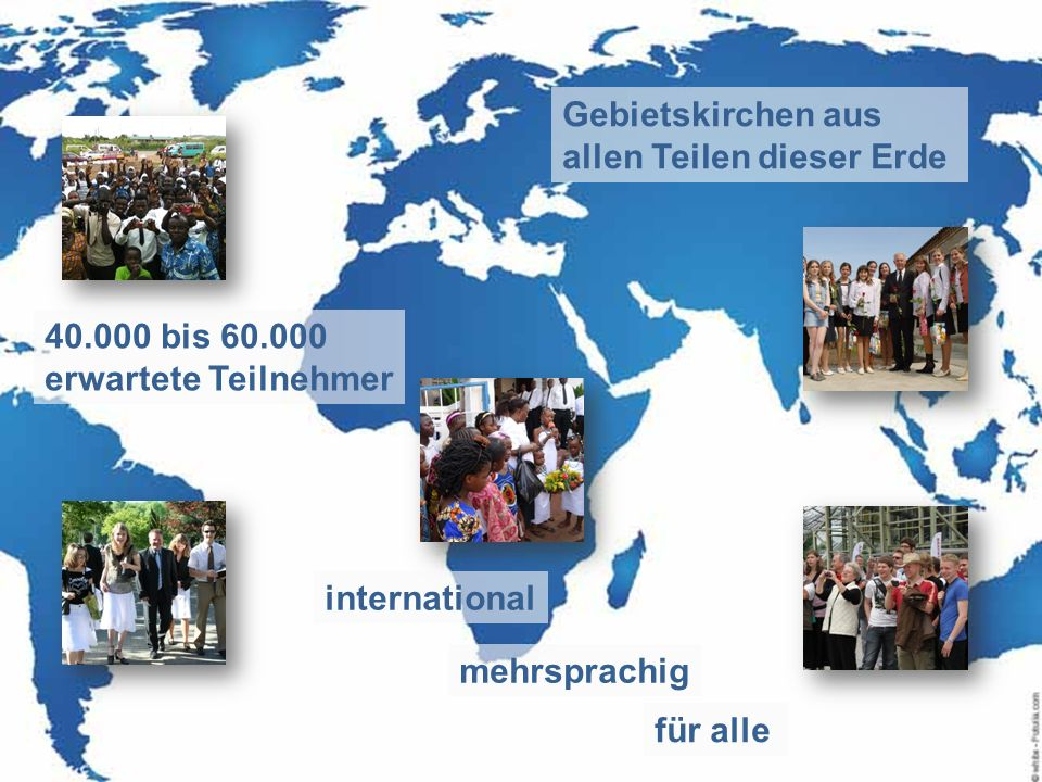 Gebietskirchen aus allen Teilen dieser Erde 40.000 bis 60.000 erwartete Teilnehmer international mehrsprachig für alle