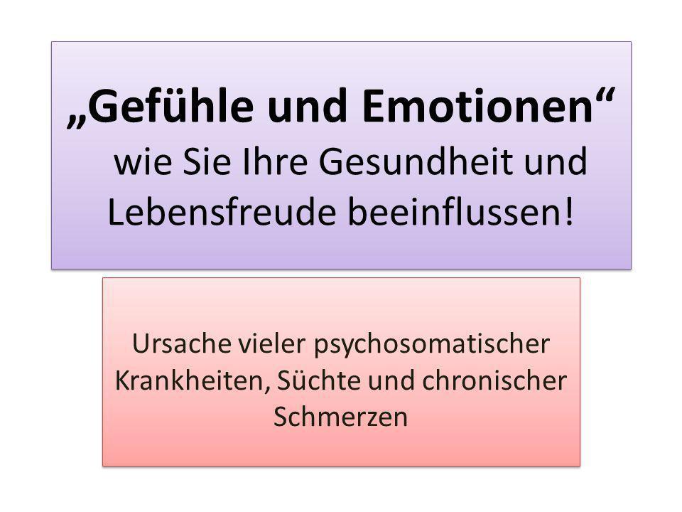 Gefühle und Emotionen wie Sie Ihre Gesundheit und Lebensfreude beeinflussen! Ursache vieler psychosomatischer Krankheiten, Süchte und chronischer Schm