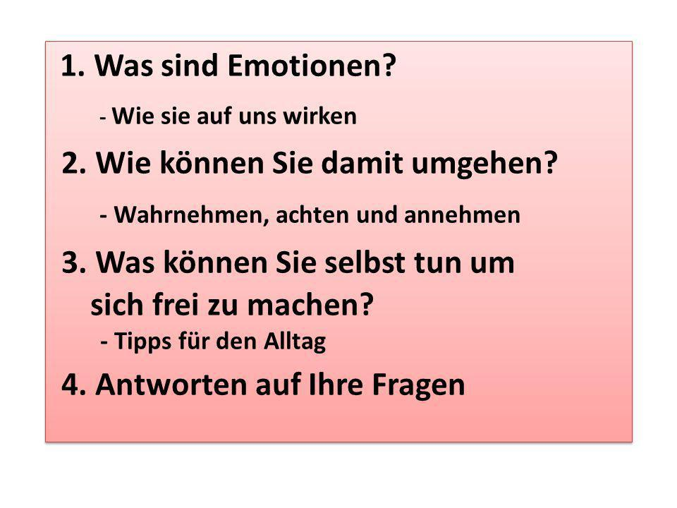 1. Was sind Emotionen? - Wie sie auf uns wirken 2. Wie können Sie damit umgehen? - Wahrnehmen, achten und annehmen 3. Was können Sie selbst tun um sic