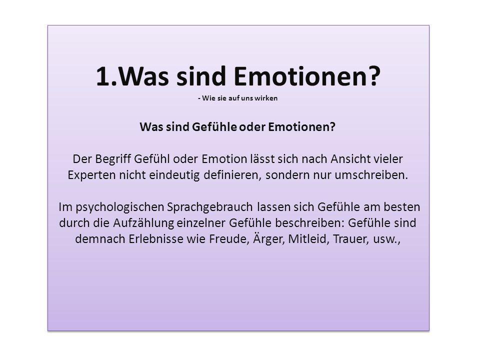 1.Was sind Emotionen? - Wie sie auf uns wirken Was sind Gefühle oder Emotionen? Der Begriff Gefühl oder Emotion lässt sich nach Ansicht vieler Experte