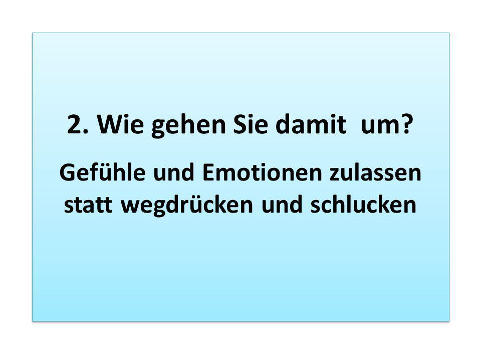 2. Wie gehen Sie damit um? Gefühle und Emotionen zulassen statt wegdrücken und schlucken 2. Wie gehen Sie damit um? Gefühle und Emotionen zulassen sta