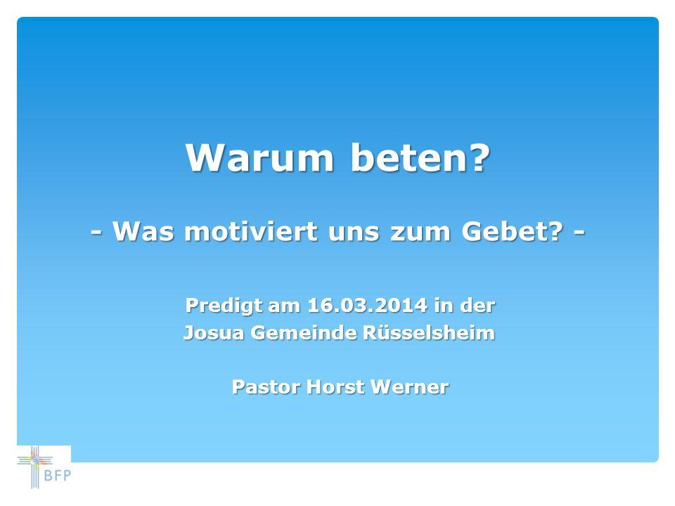 Warum beten? - Was motiviert uns zum Gebet? - Predigt am 16.03.2014 in der Josua Gemeinde Rüsselsheim Pastor Horst Werner