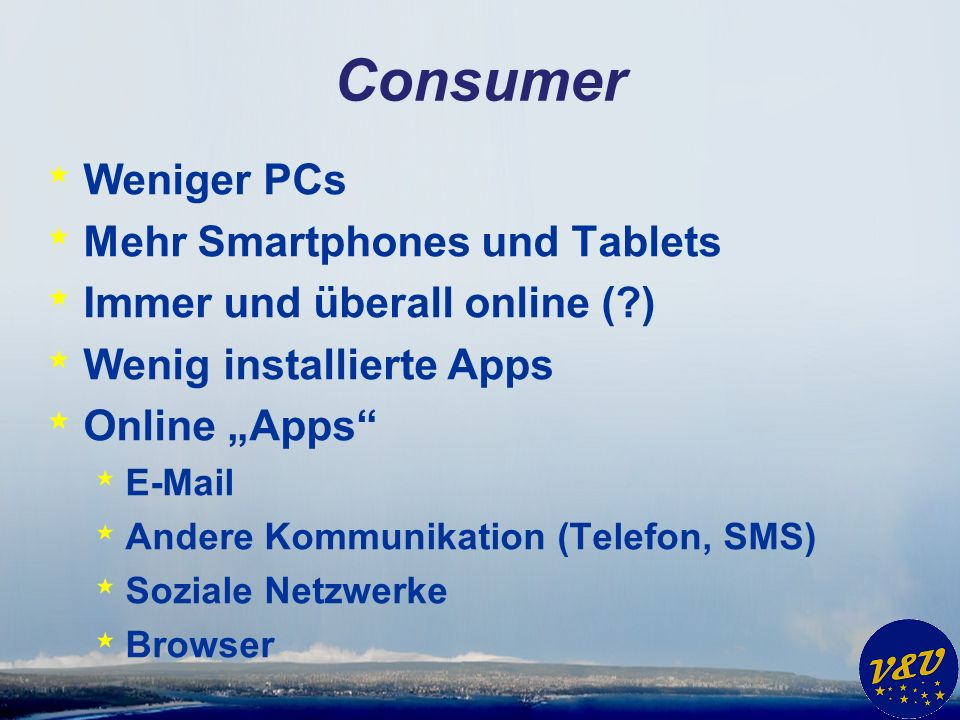 Consumer * Weniger PCs * Mehr Smartphones und Tablets * Immer und überall online ( ) * Wenig installierte Apps * Online Apps * E-Mail * Andere Kommunikation (Telefon, SMS) * Soziale Netzwerke * Browser