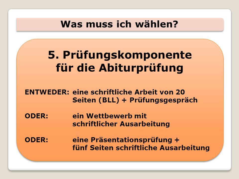 Was muss ich wählen? 5. Prüfungskomponente für die Abiturprüfung ENTWEDER:eine schriftliche Arbeit von 20 Seiten (BLL) + Prüfungsgespräch ODER:ein Wet