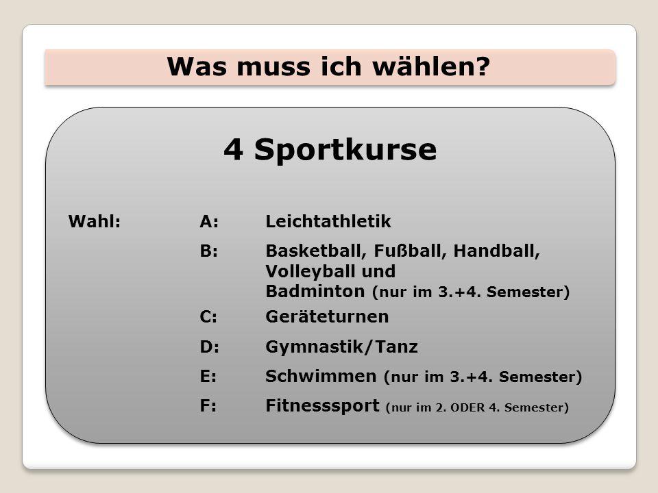 Was muss ich wählen? 4 Sportkurse Wahl:A:Leichtathletik B:Basketball, Fußball, Handball, Volleyball und Badminton (nur im 3.+4. Semester) C:Geräteturn