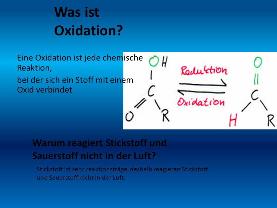 Was ist Oxidation? Eine Oxidation ist jede chemische Reaktion, bei der sich ein Stoff mit einem Oxid verbindet. Warum reagiert Stickstoff und Sauersto