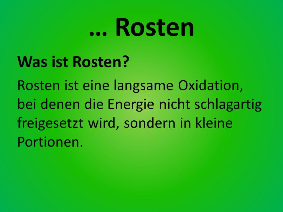 … Rosten Was ist Rosten? Rosten ist eine langsame Oxidation, bei denen die Energie nicht schlagartig freigesetzt wird, sondern in kleine Portionen.