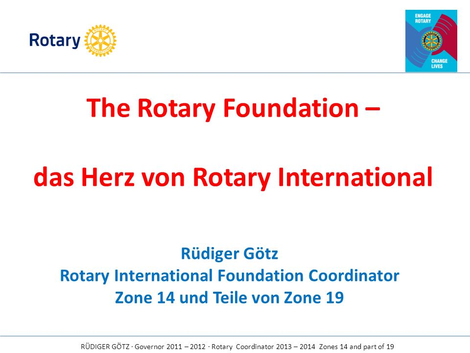 RÜDIGER GÖTZ · Governor 2011 – 2012 · Rotary Coordinator 2013 – 2014 Zones 14 and part of 19 The Rotary Foundation – das Herz von Rotary International