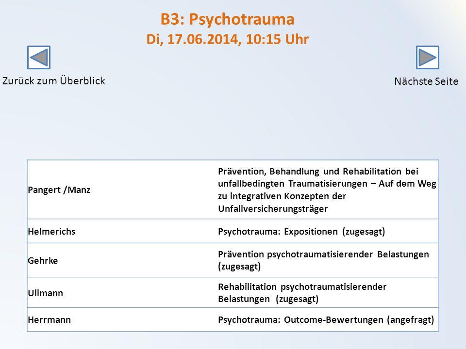 B3: Psychotrauma Di, 17.06.2014, 10:15 Uhr Pangert /Manz Prävention, Behandlung und Rehabilitation bei unfallbedingten Traumatisierungen – Auf dem Weg zu integrativen Konzepten der Unfallversicherungsträger HelmerichsPsychotrauma: Expositionen (zugesagt) Gehrke Prävention psychotraumatisierender Belastungen (zugesagt) Ullmann Rehabilitation psychotraumatisierender Belastungen (zugesagt) HerrmannPsychotrauma: Outcome-Bewertungen (angefragt) Zurück zum Überblick Nächste Seite
