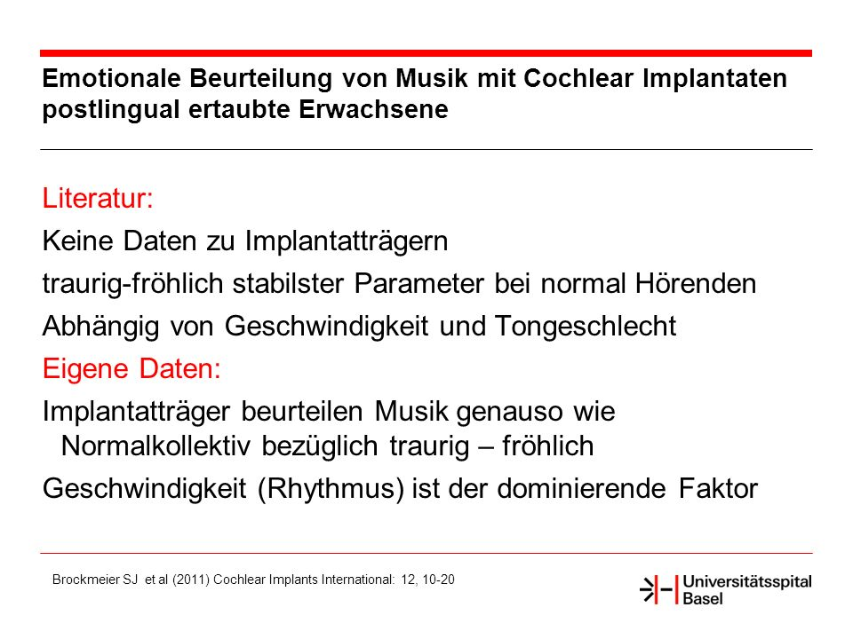 Emotionale Beurteilung von Musik mit Cochlear Implantaten postlingual ertaubte Erwachsene Literatur: Keine Daten zu Implantatträgern traurig-fröhlich stabilster Parameter bei normal Hörenden Abhängig von Geschwindigkeit und Tongeschlecht Eigene Daten: Implantatträger beurteilen Musik genauso wie Normalkollektiv bezüglich traurig – fröhlich Geschwindigkeit (Rhythmus) ist der dominierende Faktor Brockmeier SJ et al (2011) Cochlear Implants International: 12, 10-20