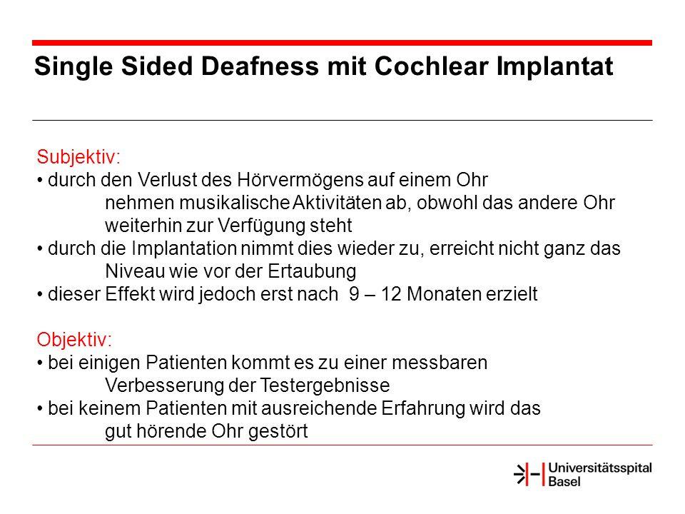 Single Sided Deafness mit Cochlear Implantat Subjektiv: durch den Verlust des Hörvermögens auf einem Ohr nehmen musikalische Aktivitäten ab, obwohl das andere Ohr weiterhin zur Verfügung steht durch die Implantation nimmt dies wieder zu, erreicht nicht ganz das Niveau wie vor der Ertaubung dieser Effekt wird jedoch erst nach 9 – 12 Monaten erzielt Objektiv: bei einigen Patienten kommt es zu einer messbaren Verbesserung der Testergebnisse bei keinem Patienten mit ausreichende Erfahrung wird das gut hörende Ohr gestört
