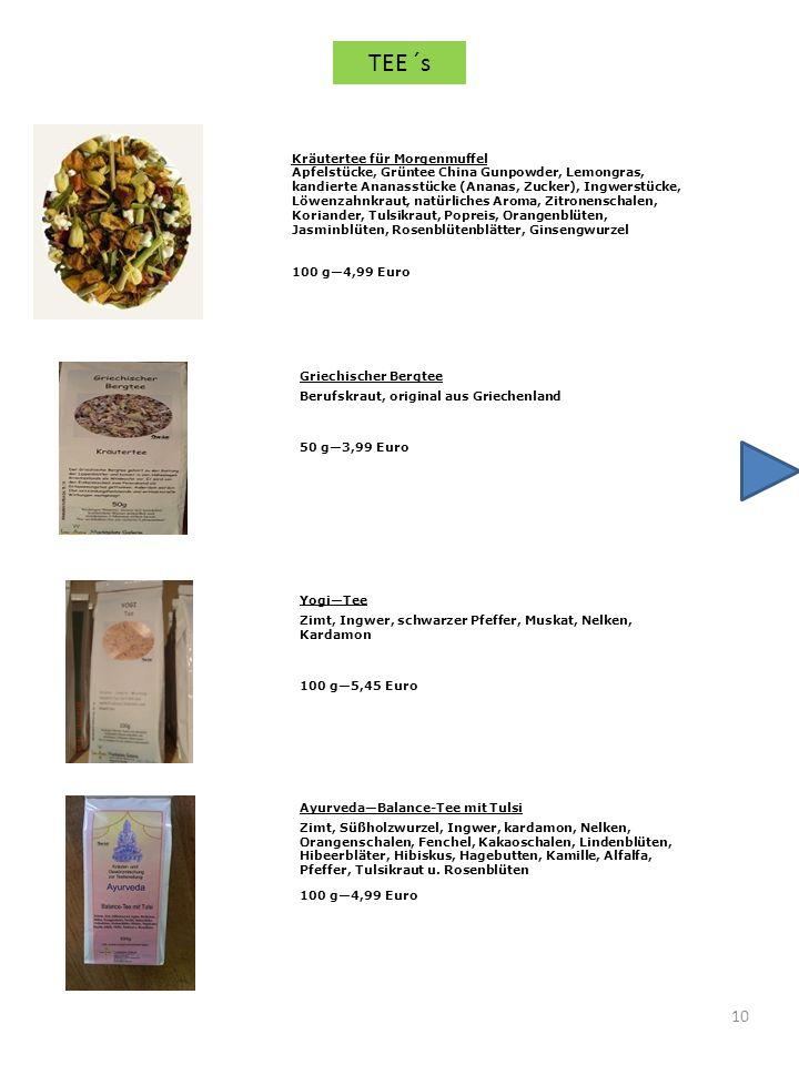 10 Kräutertee für Morgenmuffel Apfelstücke, Grüntee China Gunpowder, Lemongras, kandierte Ananasstücke (Ananas, Zucker), Ingwerstücke, Löwenzahnkraut, natürliches Aroma, Zitronenschalen, Koriander, Tulsikraut, Popreis, Orangenblüten, Jasminblüten, Rosenblütenblätter, Ginsengwurzel 100 g4,99 Euro Griechischer Bergtee Berufskraut, original aus Griechenland 50 g3,99 Euro YogiTee Zimt, Ingwer, schwarzer Pfeffer, Muskat, Nelken, Kardamon 100 g5,45 Euro AyurvedaBalance-Tee mit Tulsi Zimt, Süßholzwurzel, Ingwer, kardamon, Nelken, Orangenschalen, Fenchel, Kakaoschalen, Lindenblüten, Hibeerbläter, Hibiskus, Hagebutten, Kamille, Alfalfa, Pfeffer, Tulsikraut u.