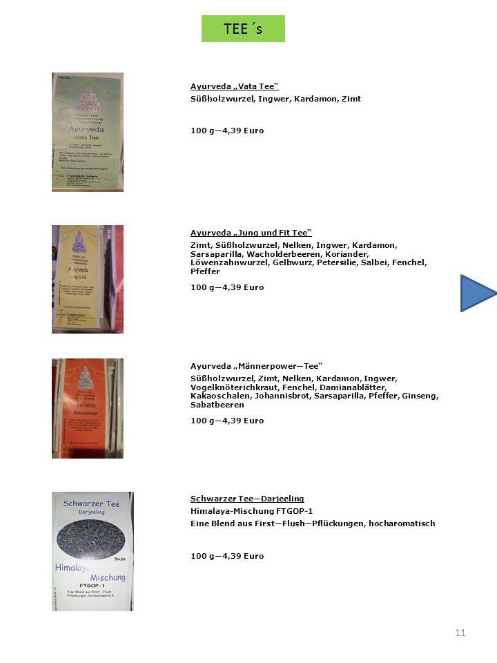 11 Schwarzer TeeDarjeeling Himalaya-Mischung FTGOP-1 Eine Blend aus FirstFlushPflückungen, hocharomatisch 100 g4,39 Euro Ayurveda Vata Tee Süßholzwurzel, Ingwer, Kardamon, Zimt 100 g4,39 Euro Ayurveda Jung und Fit Tee Zimt, Süßholzwurzel, Nelken, Ingwer, Kardamon, Sarsaparilla, Wacholderbeeren, Koriander, Löwenzahnwurzel, Gelbwurz, Petersilie, Salbei, Fenchel, Pfeffer 100 g4,39 Euro Ayurveda MännerpowerTee Süßholzwurzel, Zimt, Nelken, Kardamon, Ingwer, Vogelknöterichkraut, Fenchel, Damianablätter, Kakaoschalen, Johannisbrot, Sarsaparilla, Pfeffer, Ginseng, Sabatbeeren 100 g4,39 Euro TEE ´s