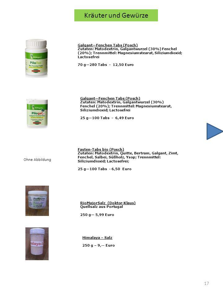 17 Kräuter und Gewürze GalgantFenchen Tabs (Posch) Zutaten: Matodextrin, Galgantwurzel (30%) Fenchel (20%); Trennmittel: Magnesiumstearat, Siliziumdioxid; Lactosefrei 70 g280 Tabs - 12,50 Euro GalgantFenchen Tabs (Posch) Zutaten: Matodextrin, Galgantwurzel (30%) Fenchel (20%); Trennmittel: Magnesiumstearat, Siliziumdioxid; Lactosefrei 25 g100 Tabs - 6,49 Euro Fasten-Tabs bio (Posch) Zutaten: Matodextrin, Quitte, Bertram, Galgant, Zimt, Fenchel, Salbei, Süßholz, Ysop; Trennmittel: Siliziumdioxid; Lactosefrei; 25 g100 Tabs - 6,50 Euro Ohne Abbildung RioMajorSalz (Doktor-Klaus) Quellsalz aus Portugal 250 g 5,99 Euro Himalaya – Salz 250 g – 9,-- Euro