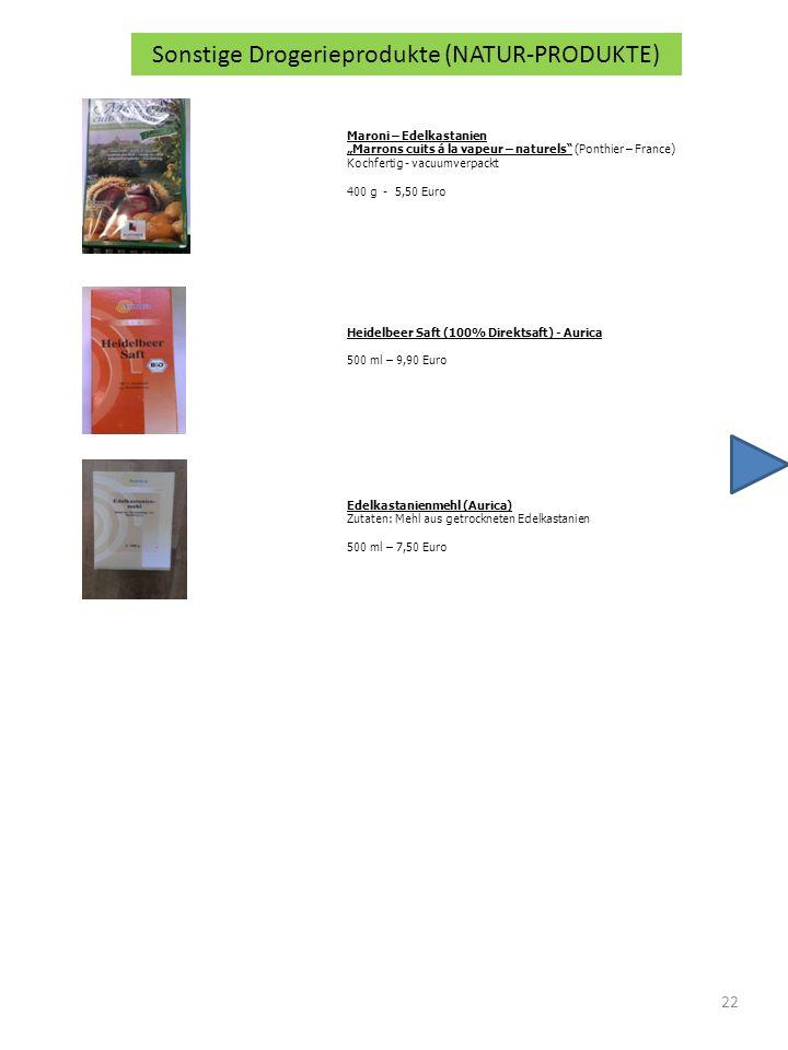 22 Sonstige Drogerieprodukte (NATUR-PRODUKTE) Maroni – Edelkastanien Marrons cuits á la vapeur – naturels (Ponthier – France) Kochfertig - vacuumverpackt 400 g - 5,50 Euro Heidelbeer Saft (100% Direktsaft) - Aurica 500 ml – 9,90 Euro Edelkastanienmehl (Aurica) Zutaten: Mehl aus getrockneten Edelkastanien 500 ml – 7,50 Euro