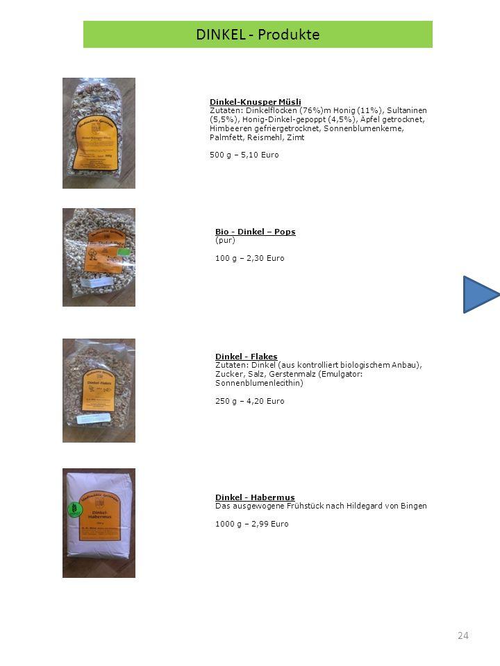 24 DINKEL - Produkte Dinkel-Knusper Müsli Zutaten: Dinkelflocken (76%)m Honig (11%), Sultaninen (5,5%), Honig-Dinkel-gepoppt (4,5%), Äpfel getrocknet, Himbeeren gefriergetrocknet, Sonnenblumenkerne, Palmfett, Reismehl, Zimt 500 g – 5,10 Euro Bio - Dinkel – Pops (pur) 100 g – 2,30 Euro Dinkel - Flakes Zutaten: Dinkel (aus kontrolliert biologischem Anbau), Zucker, Salz, Gerstenmalz (Emulgator: Sonnenblumenlecithin) 250 g – 4,20 Euro Dinkel - Habermus Das ausgewogene Frühstück nach Hildegard von Bingen 1000 g – 2,99 Euro