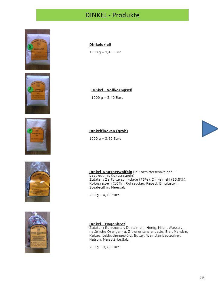 26 DINKEL - Produkte Dinkelgrieß 1000 g – 3,40 Euro Dinkel - Vollkorngrieß 1000 g – 3,40 Euro Dinkelflocken (grob) 1000 g – 3,90 Euro Dinkel-Knusperwaffeln (in Zartbitterschokolade – bestreut mit Kokosraspeln) Zutaten: Zartbitterschikolade (73%), Dinkelmehl (13,5%), Kokosraspeln (10%), Rohrzucker, Rapsöl, Emulgator: Sojalecithin, Meersalz 200 g – 4,70 Euro Dinkel - Magenbrot Zutaten: Rohrzucker, Dinkelmehl, Honig, Milch, Wasser, natürliche Orangen- u.