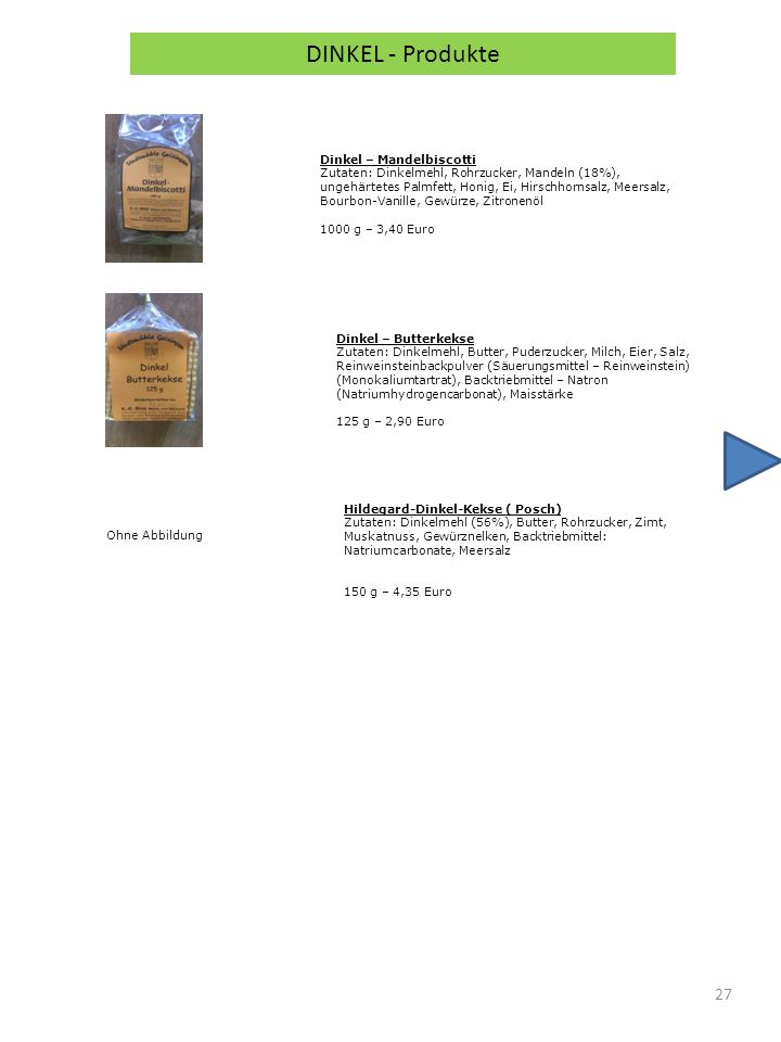27 DINKEL - Produkte Dinkel – Mandelbiscotti Zutaten: Dinkelmehl, Rohrzucker, Mandeln (18%), ungehärtetes Palmfett, Honig, Ei, Hirschhornsalz, Meersalz, Bourbon-Vanille, Gewürze, Zitronenöl 1000 g – 3,40 Euro Dinkel – Butterkekse Zutaten: Dinkelmehl, Butter, Puderzucker, Milch, Eier, Salz, Reinweinsteinbackpulver (Säuerungsmittel – Reinweinstein) (Monokaliumtartrat), Backtriebmittel – Natron (Natriumhydrogencarbonat), Maisstärke 125 g – 2,90 Euro Hildegard-Dinkel-Kekse ( Posch) Zutaten: Dinkelmehl (56%), Butter, Rohrzucker, Zimt, Muskatnuss, Gewürznelken, Backtriebmittel: Natriumcarbonate, Meersalz 150 g – 4,35 Euro Ohne Abbildung