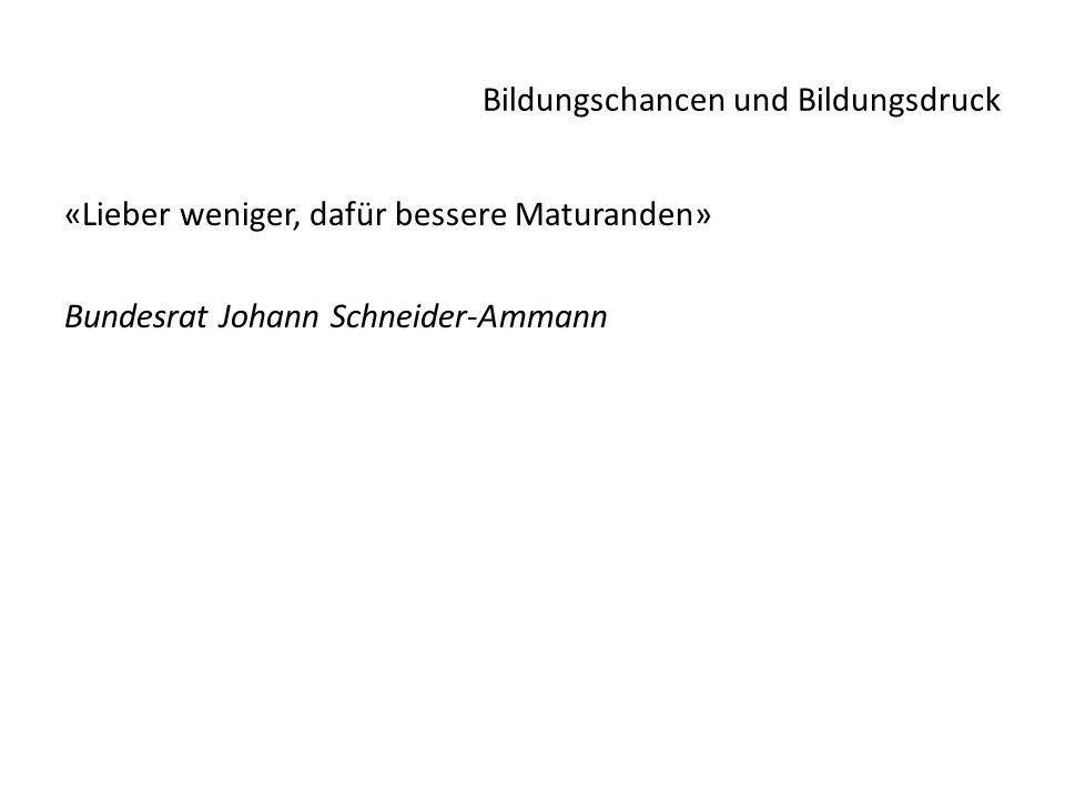 Bildungschancen und Bildungsdruck «Lieber weniger, dafür bessere Maturanden» Bundesrat Johann Schneider-Ammann