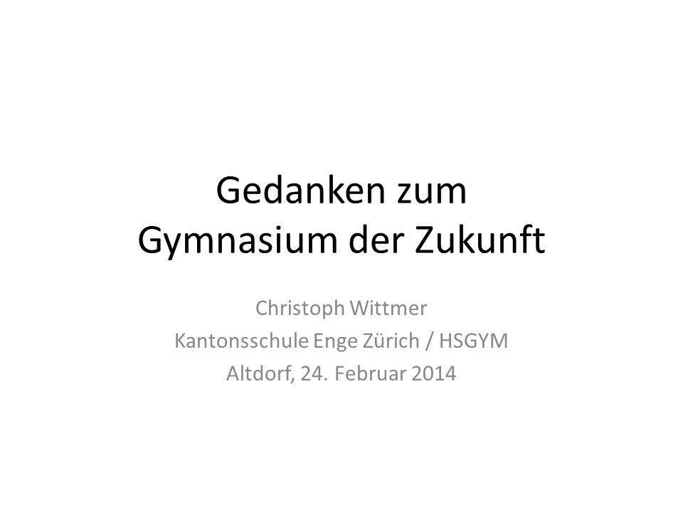 Gedanken zum Gymnasium der Zukunft Christoph Wittmer Kantonsschule Enge Zürich / HSGYM Altdorf, 24. Februar 2014