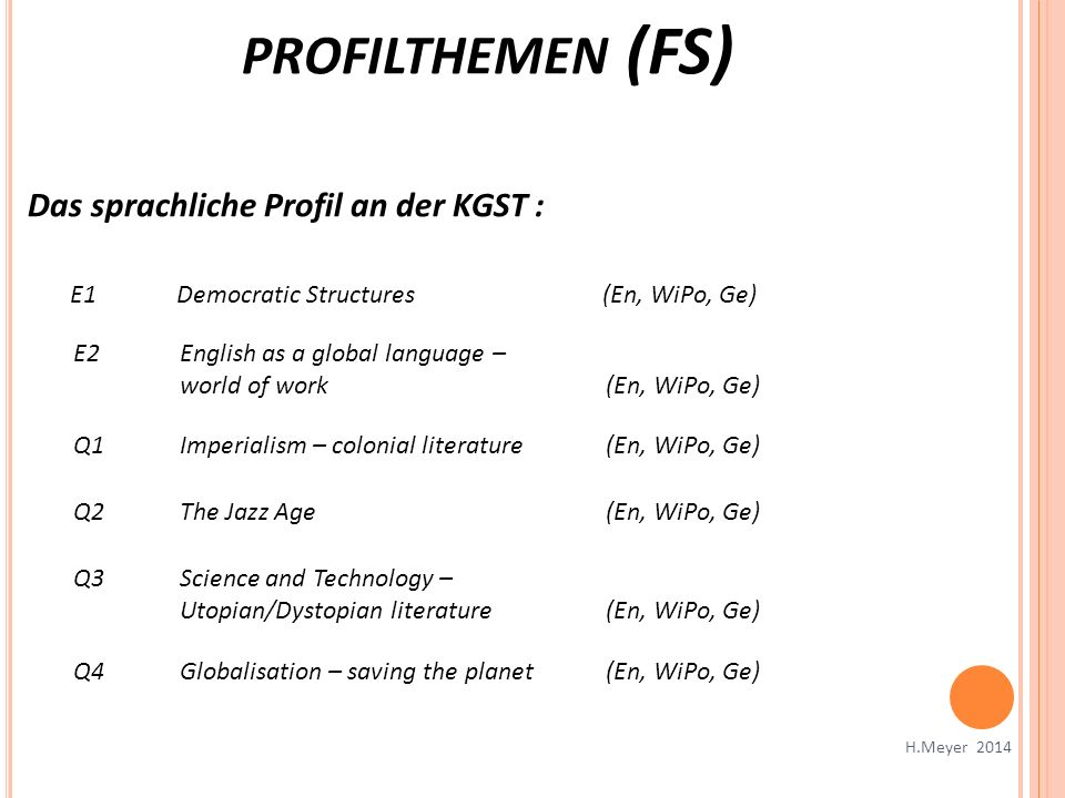 PROFILTHEMEN (FS) H.Meyer 2014 Das sprachliche Profil an der KGST : E1Democratic Structures (En, WiPo, Ge) E2English as a global language – world of work (En, WiPo, Ge) Q1Imperialism – colonial literature (En, WiPo, Ge) Q2The Jazz Age (En, WiPo, Ge) Q3Science and Technology – Utopian/Dystopian literature(En, WiPo, Ge) Q4Globalisation – saving the planet (En, WiPo, Ge)
