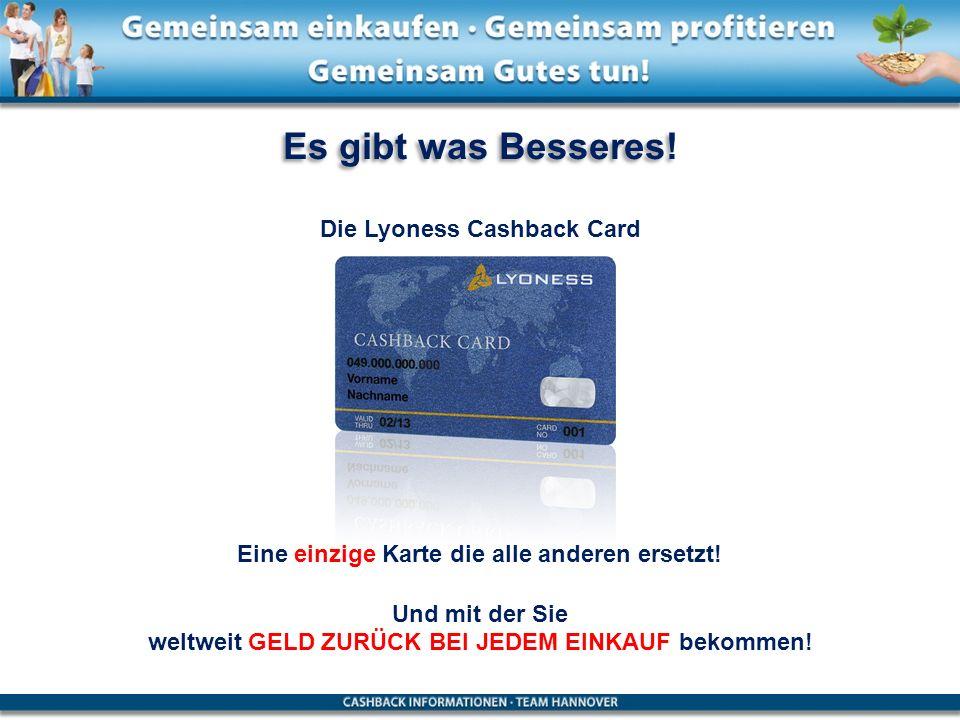 Es gibt was Besseres! Die Lyoness Cashback Card Eine einzige Karte die alle anderen ersetzt! Und mit der Sie weltweit GELD ZURÜCK BEI JEDEM EINKAUF be
