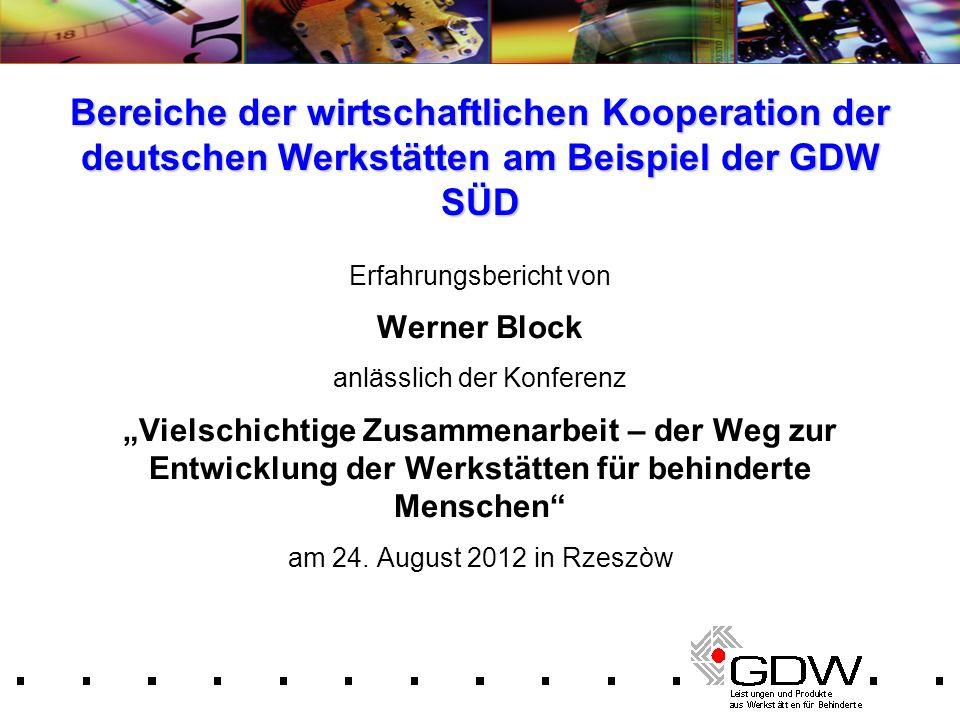 Bereiche der wirtschaftlichen Kooperation der deutschen Werkstätten am Beispiel der GDW SÜD Erfahrungsbericht von Werner Block anlässlich der Konferen