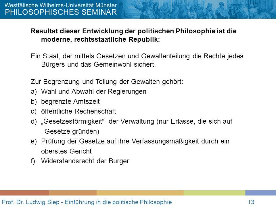 13 Prof. Dr. Ludwig Siep - Einführung in die politische Philosophie13 Resultat dieser Entwicklung der politischen Philosophie ist die moderne, rechtss