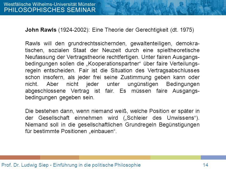 14 Prof. Dr. Ludwig Siep - Einführung in die politische Philosophie14 John Rawls (1924-2002): Eine Theorie der Gerechtigkeit (dt. 1975) Rawls will den